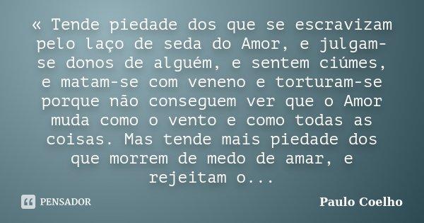 « Tende piedade dos que se escravizam pelo laço de seda do Amor, e julgam-se donos de alguém, e sentem ciúmes, e matam-se com veneno e torturam-se porque não co... Frase de Paulo Coelho.