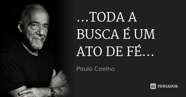 ...TODA A BUSCA É UM ATO DE FÉ...... Frase de Paulo Coelho.