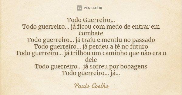 Todo Guerreiro... Todo guerreiro... já ficou com medo de entrar em combate Todo guerreiro... já traiu e mentiu no passado Todo guerreiro... já perdeu a fé no fu... Frase de Paulo Coelho.