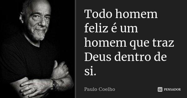 Todo homem feliz é um homem que traz Deus dentro de si.... Frase de Paulo Coelho.