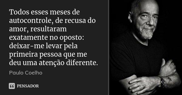 Todos esses meses de autocontrole, de recusa do amor, resultaram exatamente no oposto: deixar-me levar pela primeira pessoa que me deu uma atenção diferente.... Frase de Paulo Coelho.