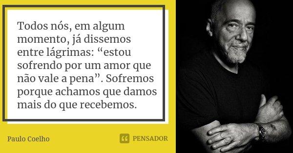"""Todos nós, em algum momento, já dissemos entre lágrimas: """"estou sofrendo por um amor que não vale a pena"""". Sofremos porque achamos que damos mais do que recebem... Frase de Paulo Coelho."""