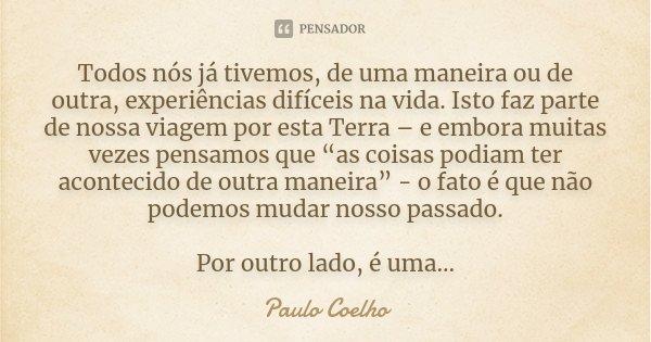 Todos nós já tivemos, de uma maneira ou de outra, experiências difíceis na vida. Isto faz parte de nossa viagem por esta Terra – e embora muitas vezes pensamos ... Frase de Paulo Coelho.