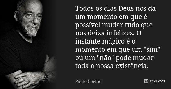 Todos os dias Deus nos dá um momento em que é possível mudar tudo que nos deixa infelizes. O instante mágico é o momento em que um 'sim' ou um 'não' pode mudar ... Frase de Paulo Coelho.