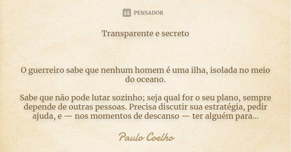Transparente e secreto O guerreiro sabe que nenhum homem é uma ilha, isolada no meio do oceano. Sabe que não pode lutar sozinho; seja qual for o seu plano, semp... Frase de Paulo Coelho.