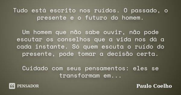 Tudo está escrito nos ruídos. O passado, o presente e o futuro do homem. Um homem que não sabe ouvir, não pode escutar os conselhos que a vida nos dá a cada ins... Frase de Paulo Coelho.