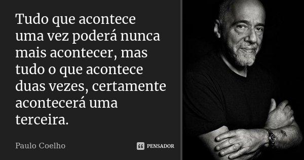 Tudo que acontece uma vez poderá nunca mais acontecer, mas tudo o que acontece duas vezes, certamente acontecerá uma terceira.... Frase de Paulo Coelho.