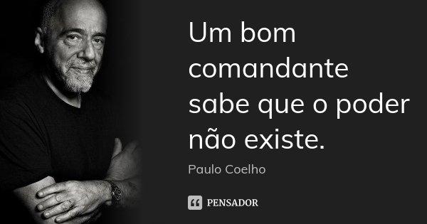 Um bom comandante sabe que o poder não existe.... Frase de Paulo Coelho.