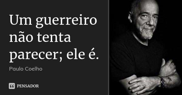 Um guerreiro não tenta parecer; ele é.... Frase de Paulo Coelho.