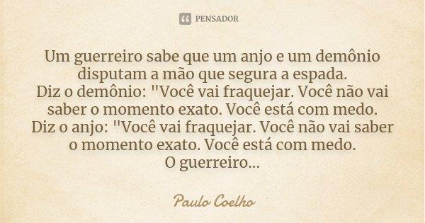 """Um guerreiro sabe que um anjo e um demônio disputam a mão que segura a espada. Diz o demônio: """"Você vai fraquejar. Você não vai saber o momento exato. Você... Frase de Paulo Coelho."""
