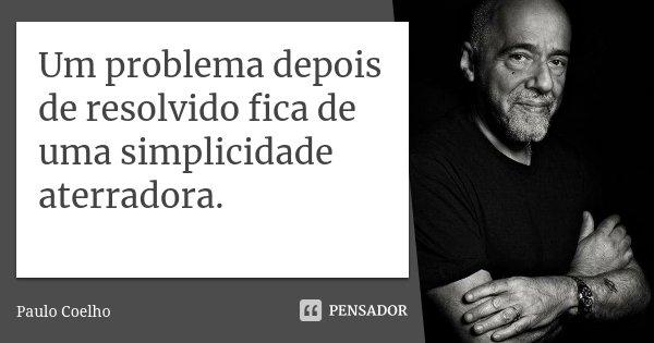 Um problema depois de resolvido fica de uma simplicidade aterradora.... Frase de Paulo Coelho.