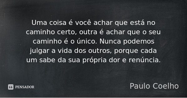 Uma coisa é você achar que está no caminho certo, outra é achar que o seu caminho é o único. Nunca podemos julgar a vida dos outros, porque cada um sabe da sua ... Frase de Paulo Coelho.