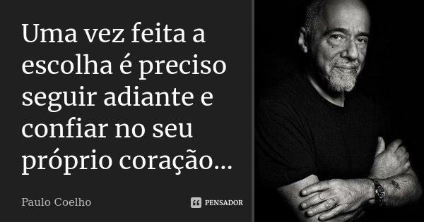 Uma vez feita a escolha é preciso seguir adiante e confiar no seu próprio coração...... Frase de Paulo Coelho.