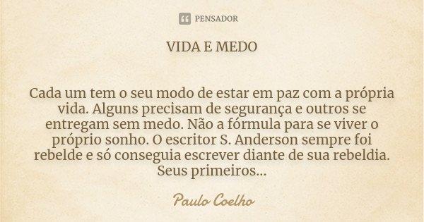 VIDA E MEDO Cada um tem o seu modo de estar em paz com a própria vida. Alguns precisam de segurança e outros se entregam sem medo. Não a fórmula para se viver o... Frase de Paulo Coelho.