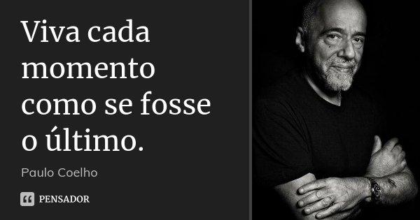 Viva cada momento como se fosse o último.... Frase de Paulo Coelho.