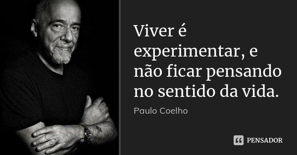 Viver é experimentar, e não ficar pensando no sentido da vida.... Frase de Paulo Coelho.