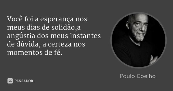 Você foi a esperança nos meus dias de solidão,a angústia dos meus instantes de dúvida, a certeza nos momentos de fé.... Frase de Paulo Coelho.