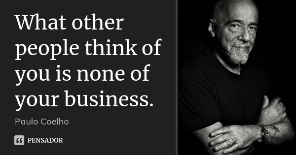 What other people think of you is none of your business.... Frase de Paulo Coelho.