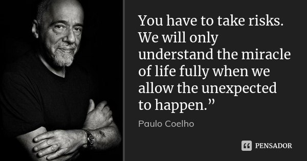 """You have to take risks. We will only understand the miracle of life fully when we allow the unexpected to happen.""""... Frase de Paulo Coelho."""