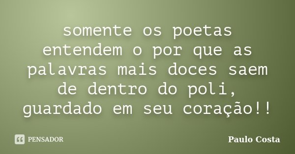 somente os poetas entendem o por que as palavras mais doces saem de dentro do poli, guardado em seu coração!!... Frase de Paulo Costa.
