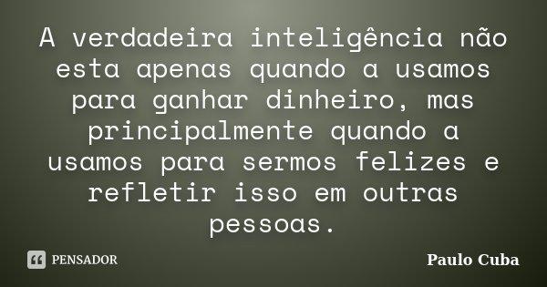A verdadeira inteligência não esta apenas quando a usamos para ganhar dinheiro, mas principalmente quando a usamos para sermos felizes e refletir isso em outras... Frase de Paulo Cuba.