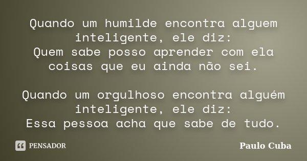Quando um humilde encontra alguem inteligente, ele diz: Quem sabe posso aprender com ela coisas que eu ainda não sei. Quando um orgulhoso encontra alguém inteli... Frase de Paulo Cuba.