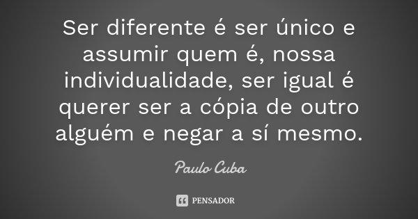 Ser diferente é ser único e assumir quem é, nossa individualidade, ser igual é querer ser a cópia de outro alguém e negar a sí mesmo.... Frase de Paulo Cuba.