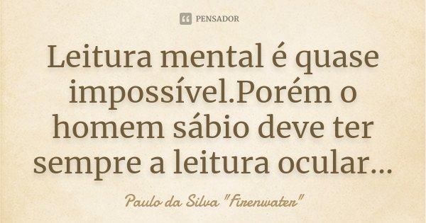 Leitura mental é quase impossível.Porém o homem sábio deve ter sempre a leitura ocular...... Frase de Paulo da Silva