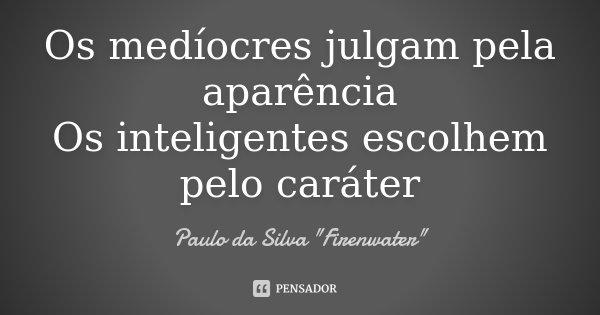 Os medíocres julgam pela aparência Os inteligentes escolhem pelo caráter... Frase de Paulo da Silva