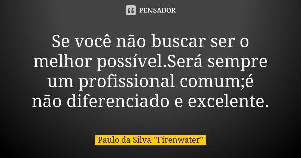 Se você não buscar ser o melhor possível.Será sempre um profissional comum;é não diferenciado e excelente.... Frase de Paulo da Silva