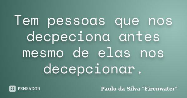 Tem pessoas que nos decpeciona antes mesmo de elas nos decepcionar.... Frase de Paulo da Silva