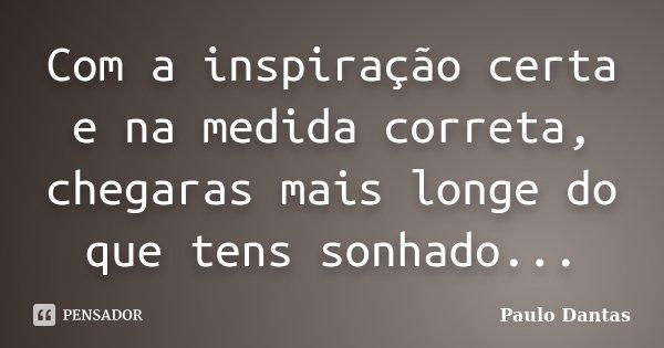 Com a inspiração certa e na medida correta, chegaras mais longe do que tens sonhado...... Frase de Paulo Dantas.