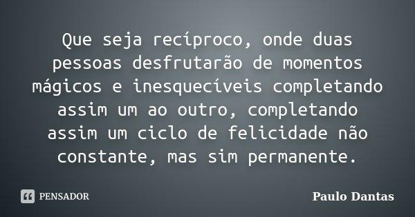 Que seja recíproco, onde duas pessoas desfrutarão de momentos mágicos e inesquecíveis completando assim um ao outro, completando assim um ciclo de felicidade nã... Frase de Paulo Dantas.