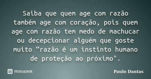 """Saiba que quem age com razão também age com coração, pois quem age com razão tem medo de machucar ou decepcionar alguém que goste muito """"razão é um instinto hum... Frase de Paulo Dantas."""