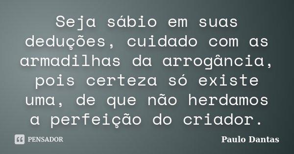 Seja sábio em suas deduções, cuidado com as armadilhas da arrogância, pois certeza só existe uma, de que não herdamos a perfeição do criador.... Frase de Paulo Dantas.