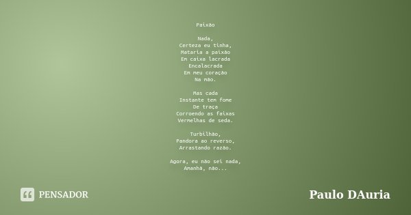 Paixão Nada, Certeza eu tinha, Mataria a paixão Em caixa lacrada Encalacrada Em meu coração Na mão. Mas cada Instante tem fome De traça Corroendo as faixas Verm... Frase de Paulo DAuria.