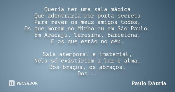 Queria ter uma sala mágica Que adentraria por porta secreta Para rever os meus amigos todos, Os que moram no Minho ou em São Paulo, Em Aracaju, Teresina, Barcel... Frase de Paulo DAuria.