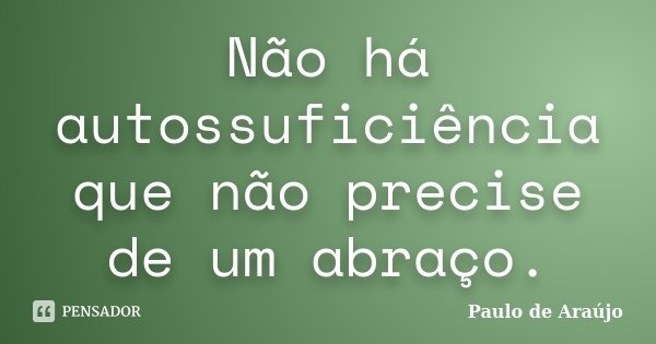 Não há autossuficiência que não precise de um abraço.... Frase de Paulo de Araujo.
