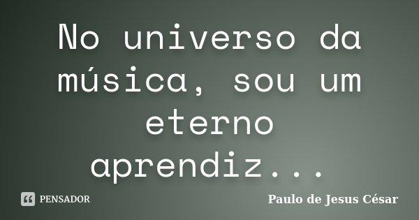 No universo da música, sou um eterno aprendiz...... Frase de Paulo de Jesus César.