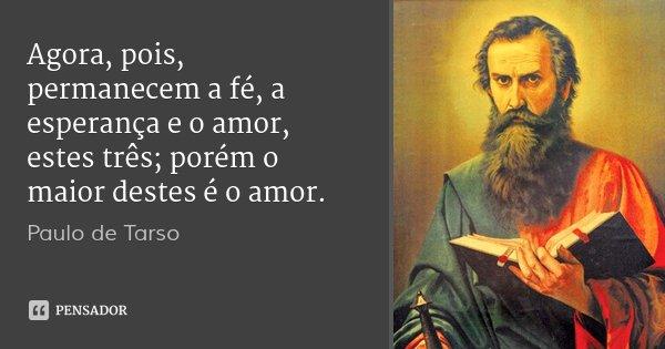 Agora, pois, permanecem a fé, a esperança e o amor, estes três; porém o maior destes é o amor.... Frase de Paulo de Tarso.