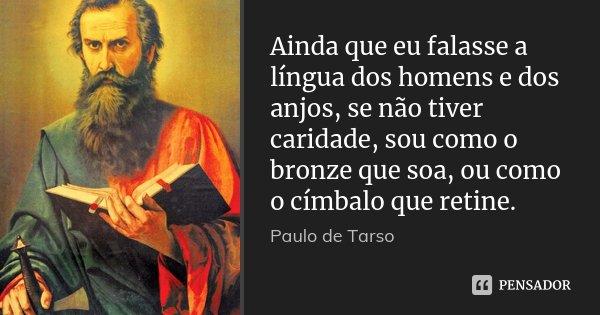 Ainda que eu falasse a língua dos homens e dos anjos, se não tiver caridade, sou como o bronze que soa, ou como o címbalo que retine.... Frase de Paulo de Tarso.