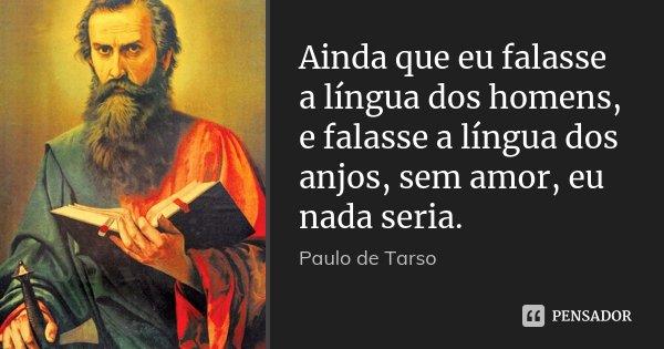 Ainda que eu falasse a língua dos homens, e falasse a língua dos anjos, sem amor, eu nada seria.... Frase de Paulo de Tarso.