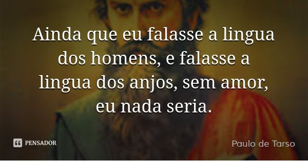 Ainda que eu falasse a lingua dos homens, e falasse a lingua dos anjos, sem amor, eu nada seria.... Frase de Paulo de Tarso.