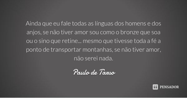Ainda que eu fale todas as línguas dos homens e dos anjos, se não tiver amor sou como o bronze que soa ou o sino que retine... mesmo que tivesse toda a fé a pon... Frase de Paulo de Tarso.