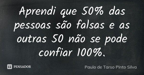 Aprendi Que 50 Das Pessoas São Falsas Paulo De Tarso Pinto Silva