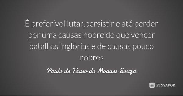 É preferível lutar,persistir e até perder por uma causas nobre do que vencer batalhas inglórias e de causas pouco nobres... Frase de Paulo de Tarso de Moraes Souza.