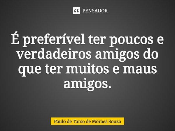 É preferível ter poucos e verdadeiros amigos do que ter muitos e maus amigos... Frase de Paulo de Tarso de Moraes Souza.
