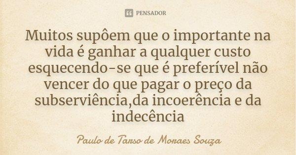 Muitos supôem que o importante na vida é ganhar a qualquer custo esquecendo-se que é preferível não vencer do que pagar o preço da subserviência,da incoerência ... Frase de Paulo de Tarso de Moraes Souza.