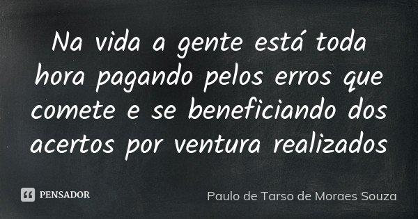 Na vida a gente está toda hora pagando pelos erros que comete e se beneficiando dos acertos por ventura realizados... Frase de Paulo de Tarso de Moraes Souza.