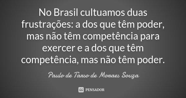 No Brasil cultuamos duas frustrações: a dos que têm poder mas não têm competência para exercer e a dos que têm competência mas não têm poder... Frase de Paulo de Tarso de Moraes Souza.